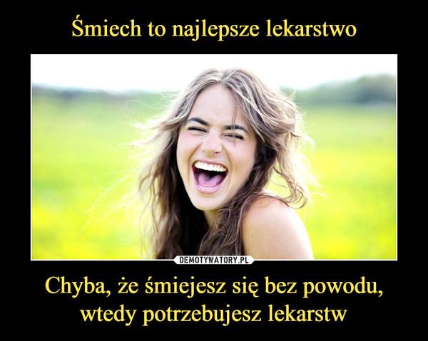 Chyba, że śmiejesz się bez powodu, wtedy potrzebujesz lekarstw –