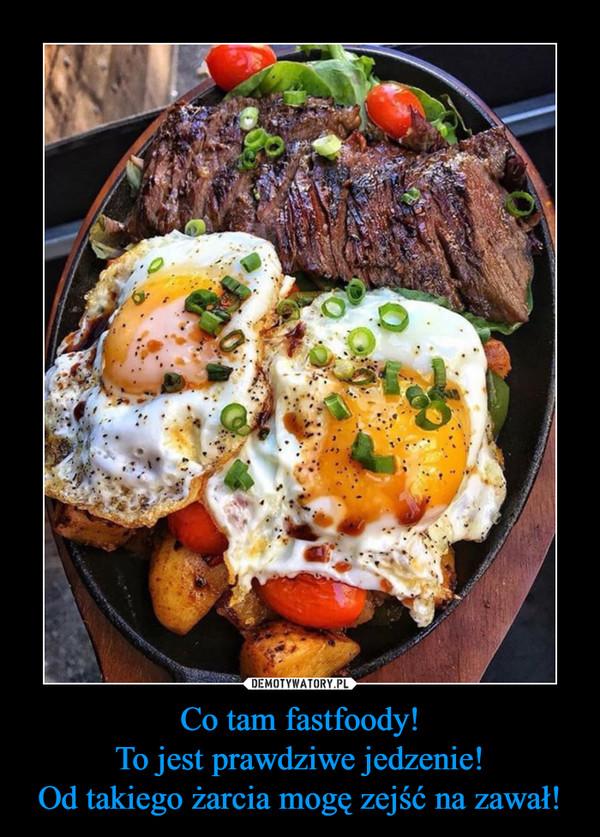 Co tam fastfoody!To jest prawdziwe jedzenie!Od takiego żarcia mogę zejść na zawał! –