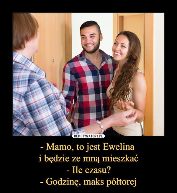 - Mamo, to jest Ewelina i będzie ze mną mieszkać- Ile czasu?- Godzinę, maks półtorej –