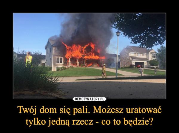 Twój dom się pali. Możesz uratować tylko jedną rzecz - co to będzie? –