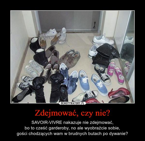 Zdejmować, czy nie? – SAVOIR-VIVRE nakazuje nie zdejmować,bo to cześć garderoby, no ale wyobraźcie sobie,gości chodzących wam w brudnych butach po dywanie?
