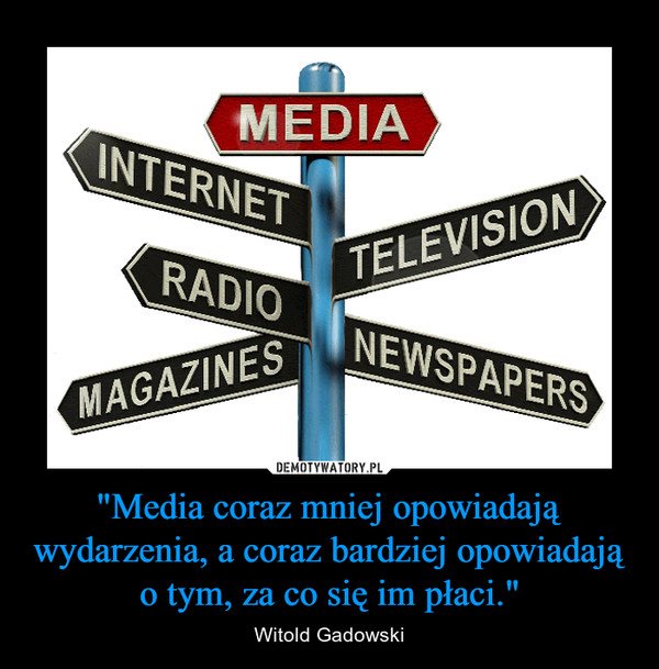"""""""Media coraz mniej opowiadają wydarzenia, a coraz bardziej opowiadają o tym, za co się im płaci."""" – Witold Gadowski"""