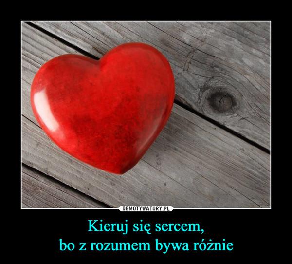 Kieruj się sercem,bo z rozumem bywa różnie –