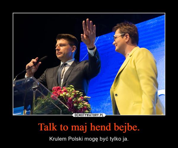 Talk to maj hend bejbe. – Krulem Polski mogę być tylko ja.