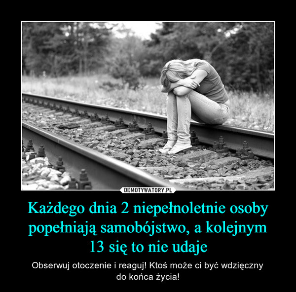 Każdego dnia 2 niepełnoletnie osoby popełniają samobójstwo, a kolejnym13 się to nie udaje – Obserwuj otoczenie i reaguj! Ktoś może ci być wdzięcznydo końca życia!