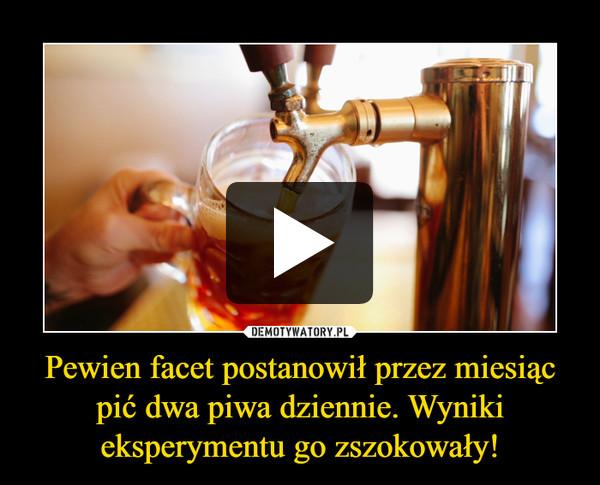 Pewien facet postanowił przez miesiąc pić dwa piwa dziennie. Wyniki eksperymentu go zszokowały! –