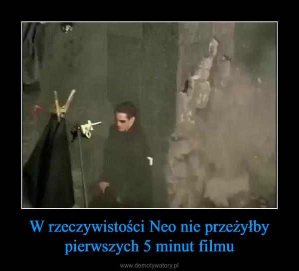 W rzeczywistości Neo nie przeżyłby pierwszych 5 minut filmu –
