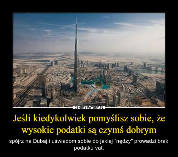 """Jeśli kiedykolwiek pomyślisz sobie, że wysokie podatki są czymś dobrym – spójrz na Dubaj i uświadom sobie do jakiej """"nędzy"""" prowadzi brak podatku vat."""