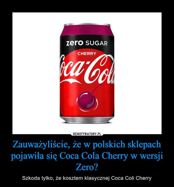 Zauważyliście, że w polskich sklepach pojawiła się Coca Cola Cherry w wersji Zero? – Szkoda tylko, że kosztem klasycznej Coca Coli Cherry