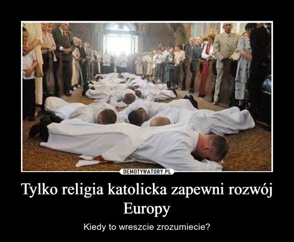 Tylko religia katolicka zapewni rozwój Europy – Kiedy to wreszcie zrozumiecie?