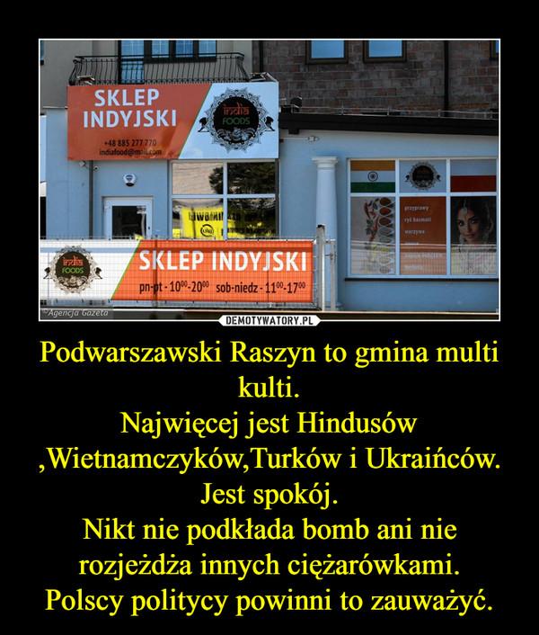 Podwarszawski Raszyn to gmina multi kulti.Najwięcej jest Hindusów ,Wietnamczyków,Turków i Ukraińców.Jest spokój.Nikt nie podkłada bomb ani nie rozjeżdża innych ciężarówkami.Polscy politycy powinni to zauważyć. –