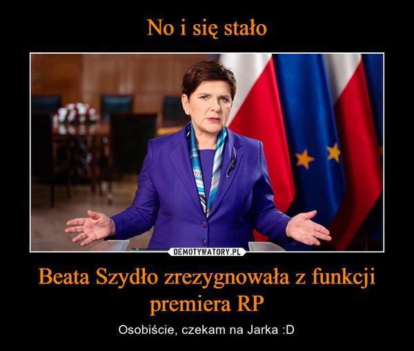 No i się stało Beata Szydło zrezygnowała z funkcji premiera RP
