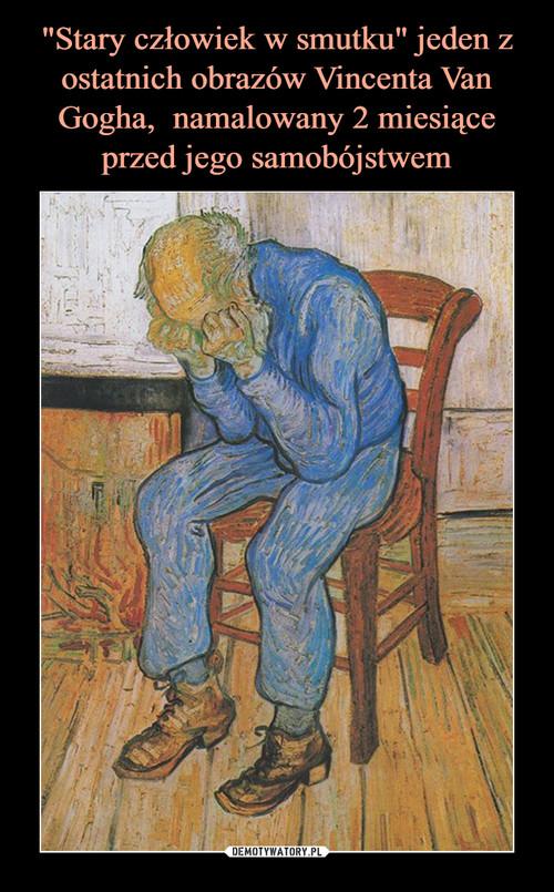 """""""Stary człowiek w smutku"""" jeden z ostatnich obrazów Vincenta Van Gogha,  namalowany 2 miesiące przed jego samobójstwem"""