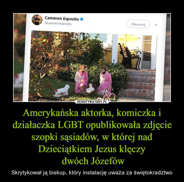 Amerykańska aktorka, komiczka i działaczka LGBT opublikowała zdjęcie szopki sąsiadów, w której nad Dzieciątkiem Jezus klęczy dwóch Józefów – Skrytykował ją biskup, który instalację uważa za świętokradztwo