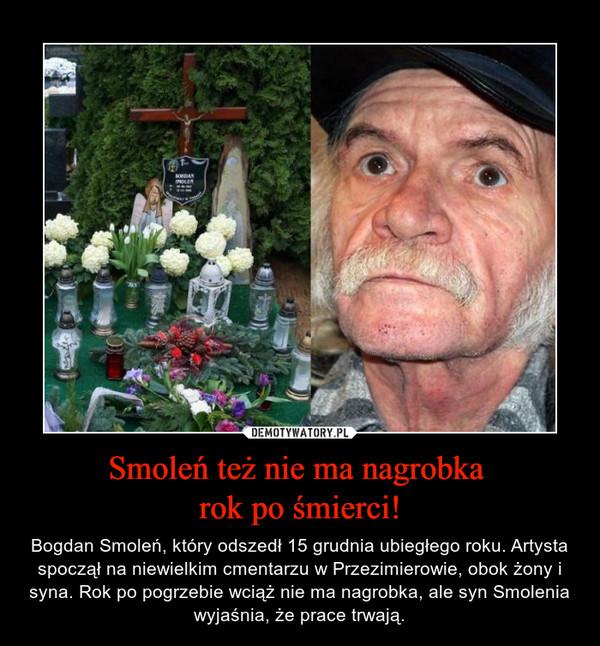 Smoleń też nie ma nagrobka rok po śmierci! – Bogdan Smoleń, który odszedł 15 grudnia ubiegłego roku. Artysta spoczął na niewielkim cmentarzu w Przezimierowie, obok żony i syna. Rok po pogrzebie wciąż nie ma nagrobka, ale syn Smolenia wyjaśnia, że prace trwają.