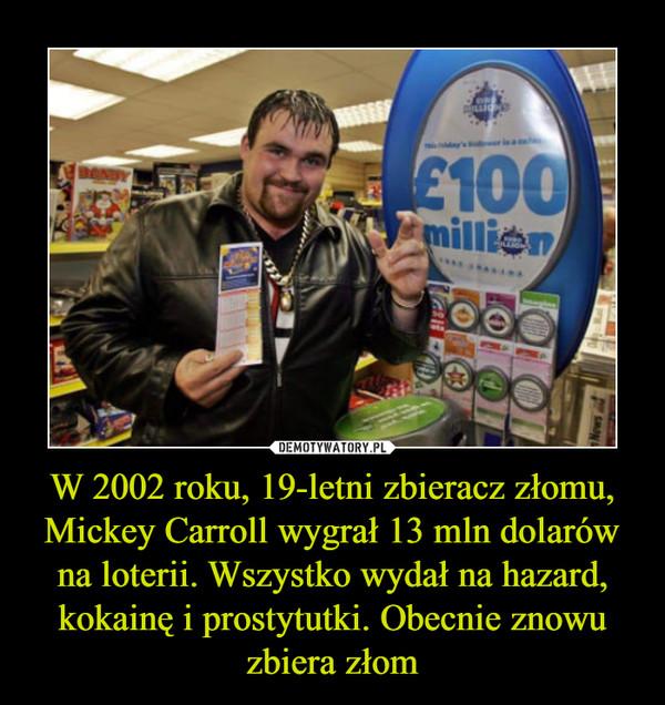 W 2002 roku, 19-letni zbieracz złomu, Mickey Carroll wygrał 13 mln dolarów na loterii. Wszystko wydał na hazard, kokainę i prostytutki. Obecnie znowu zbiera złom –