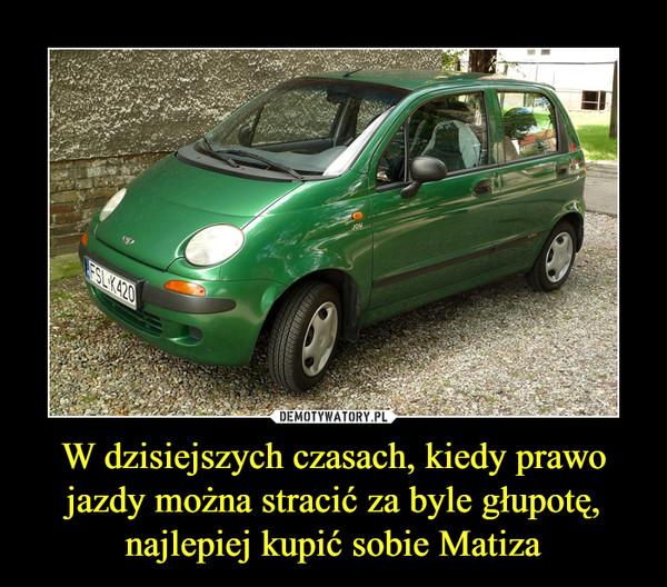 W dzisiejszych czasach, kiedy prawo jazdy można stracić za byle głupotę, najlepiej kupić sobie Matiza –