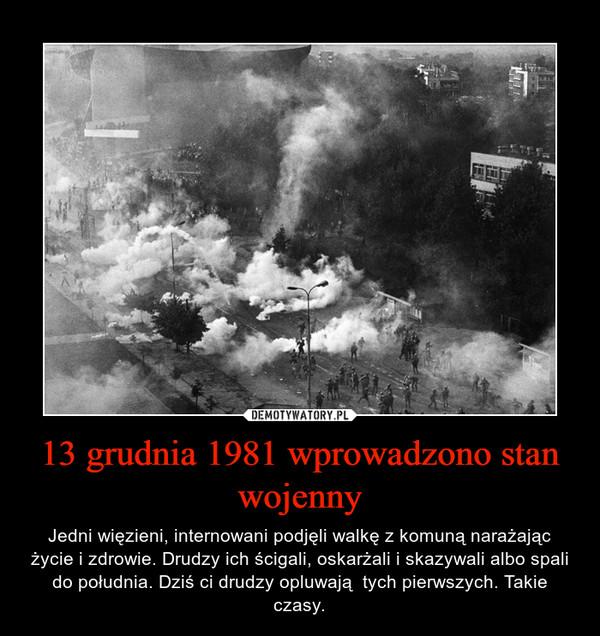 13 grudnia 1981 wprowadzono stan wojenny – Jedni więzieni, internowani podjęli walkę z komuną narażając życie i zdrowie. Drudzy ich ścigali, oskarżali i skazywali albo spali do południa. Dziś ci drudzy opluwają  tych pierwszych. Takie czasy.
