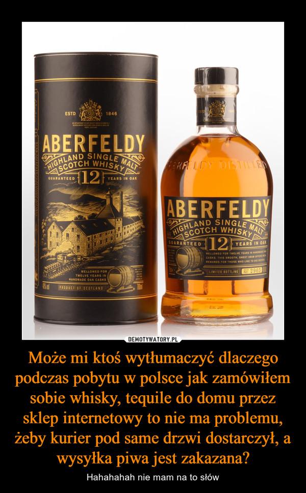 Może mi ktoś wytłumaczyć dlaczego podczas pobytu w polsce jak zamówiłem sobie whisky, tequile do domu przez sklep internetowy to nie ma problemu, żeby kurier pod same drzwi dostarczył, a wysyłka piwa jest zakazana? – Hahahahah nie mam na to słów