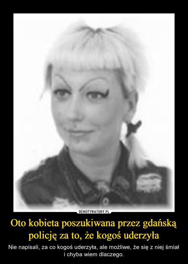 Oto kobieta poszukiwana przez gdańską policję za to, że kogoś uderzyła – Nie napisali, za co kogoś uderzyła, ale możliwe, że się z niej śmiał i chyba wiem dlaczego.