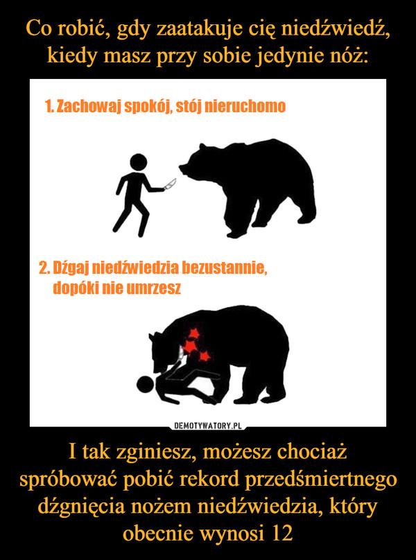 I tak zginiesz, możesz chociaż spróbować pobić rekord przedśmiertnego dźgnięcia nożem niedźwiedzia, który obecnie wynosi 12 –  1. Zachowaj spokój, stój nieruchomo2. Dźgaj niedźwiedzia bezustannie, dopóki nie umrzesz