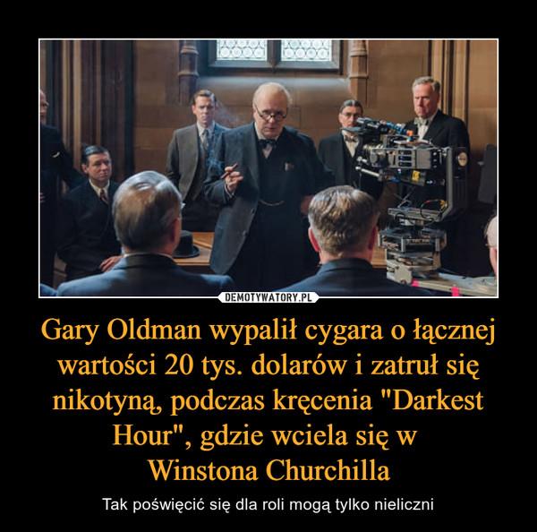 """Gary Oldman wypalił cygara o łącznej wartości 20 tys. dolarów i zatruł się nikotyną, podczas kręcenia """"Darkest Hour"""", gdzie wciela się w Winstona Churchilla – Tak poświęcić się dla roli mogą tylko nieliczni"""