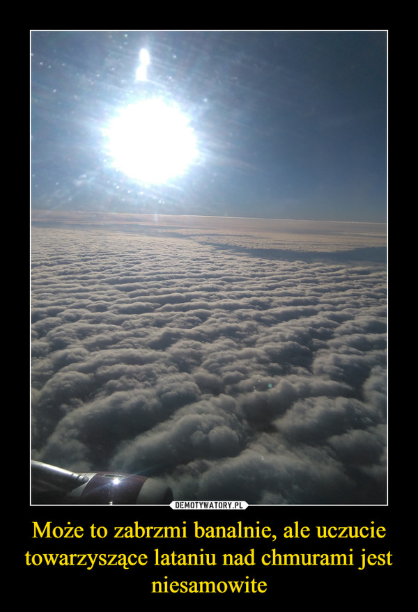 Może to zabrzmi banalnie, ale uczucie towarzyszące lataniu nad chmurami jest niesamowite –