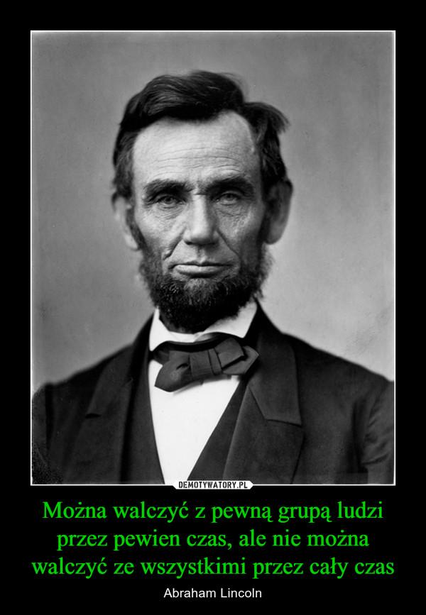 Można walczyć z pewną grupą ludzi przez pewien czas, ale nie można walczyć ze wszystkimi przez cały czas – Abraham Lincoln