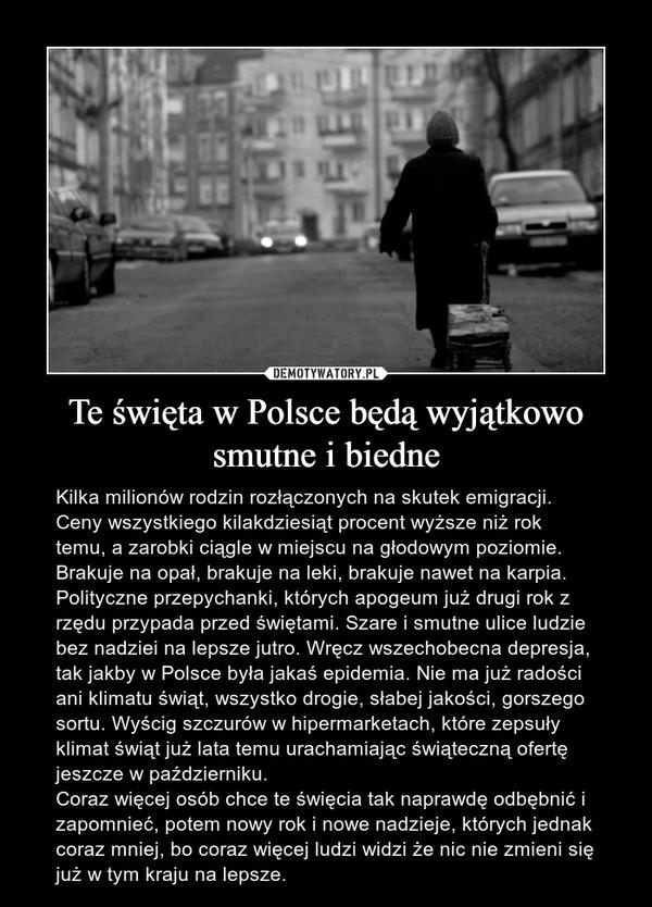 Te święta w Polsce będą wyjątkowo smutne i biedne – Kilka milionów rodzin rozłączonych na skutek emigracji. Ceny wszystkiego kilakdziesiąt procent wyższe niż rok temu, a zarobki ciągle w miejscu na głodowym poziomie. Brakuje na opał, brakuje na leki, brakuje nawet na karpia. Polityczne przepychanki, których apogeum już drugi rok z rzędu przypada przed świętami. Szare i smutne ulice ludzie bez nadziei na lepsze jutro. Wręcz wszechobecna depresja, tak jakby w Polsce była jakaś epidemia. Nie ma już radości ani klimatu świąt, wszystko drogie, słabej jakości, gorszego sortu. Wyścig szczurów w hipermarketach, które zepsuły klimat świąt już lata temu urachamiając świąteczną ofertę jeszcze w październiku. Coraz więcej osób chce te święcia tak naprawdę odbębnić i zapomnieć, potem nowy rok i nowe nadzieje, których jednak coraz mniej, bo coraz więcej ludzi widzi że nic nie zmieni się już w tym kraju na lepsze.