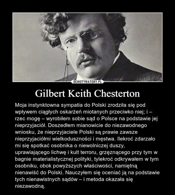 Gilbert Keith Chesterton – Moja instynktowna sympatia do Polski zrodziła się pod wpływem ciągłych oskarżeń miotanych przeciwko niej; i – rzec mogę – wyrobiłem sobie sąd o Polsce na podstawie jej nieprzyjaciół. Doszedłem mianowicie do niezawodnego wniosku, że nieprzyjaciele Polski są prawie zawsze nieprzyjaciółmi wielkoduszności i męstwa. Ilekroć zdarzało mi się spotkać osobnika o niewolniczej duszy, uprawiającego lichwę i kult terroru, grzęznącego przy tym w bagnie materialistycznej polityki, tylekroć odkrywałem w tym osobniku, obok powyższych właściwości, namiętną nienawiść do Polski. Nauczyłem się oceniać ją na podstawie tych nienawistnych sądów – i metoda okazała się niezawodną.
