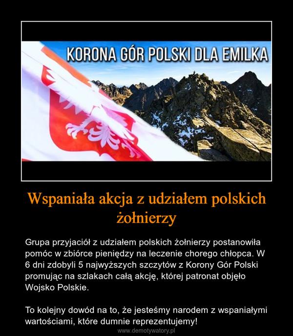 Wspaniała akcja z udziałem polskich żołnierzy – Grupa przyjaciół z udziałem polskich żołnierzy postanowiła pomóc w zbiórce pieniędzy na leczenie chorego chłopca. W 6 dni zdobyli 5 najwyższych szczytów z Korony Gór Polski promując na szlakach całą akcję, której patronat objęło Wojsko Polskie.To kolejny dowód na to, że jesteśmy narodem z wspaniałymi wartościami, które dumnie reprezentujemy!