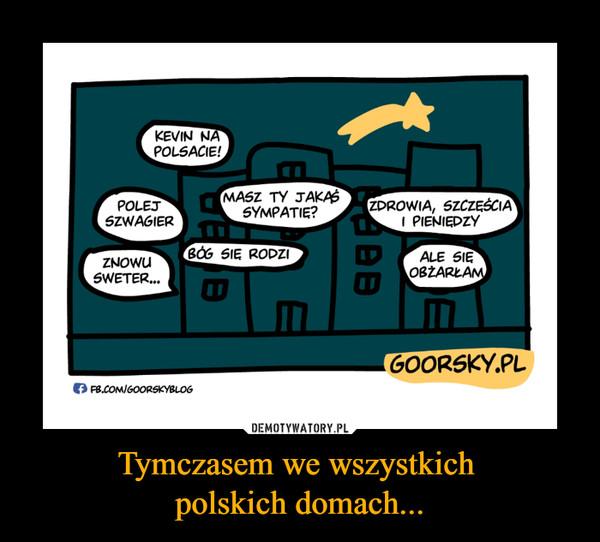 Tymczasem we wszystkich polskich domach... –  kevin na polsaciepolej szwagiermasz ty jakas sympatie?