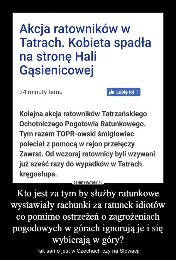 Kto jest za tym by służby ratunkowe wystawiały rachunki za ratunek idiotów co pomimo ostrzeżeń o zagrożeniach pogodowych w górach ignorują je i się wybierają w góry? – Tak samo jest w Czechach czy na Słowacji