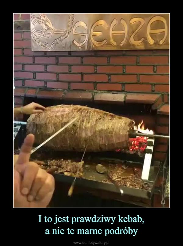 I to jest prawdziwy kebab,a nie te marne podróby –
