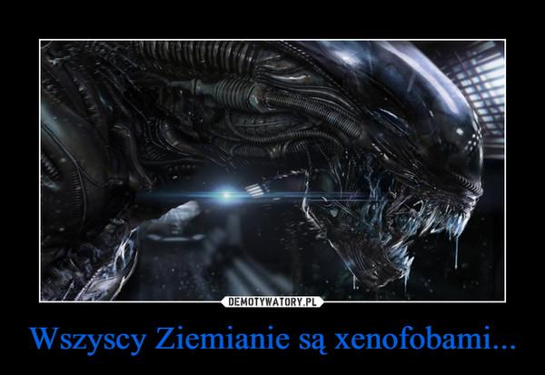 Wszyscy Ziemianie są xenofobami... –