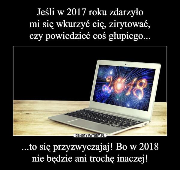 ...to się przyzwyczajaj! Bo w 2018nie będzie ani trochę inaczej! –