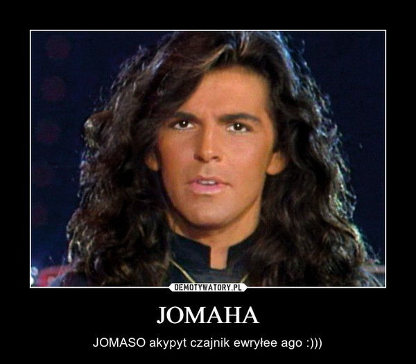 JOMAHA – JOMASO akypyt czajnik ewryłee ago :)))