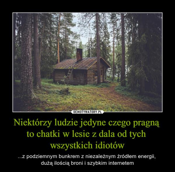 Niektórzy ludzie jedyne czego pragną to chatki w lesie z dala od tych wszystkich idiotów – ...z podziemnym bunkrem z niezależnym źródłem energii, dużą ilością broni i szybkim internetem