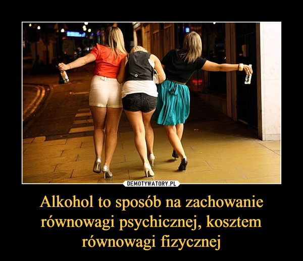Alkohol to sposób na zachowanie równowagi psychicznej, kosztem równowagi fizycznej –