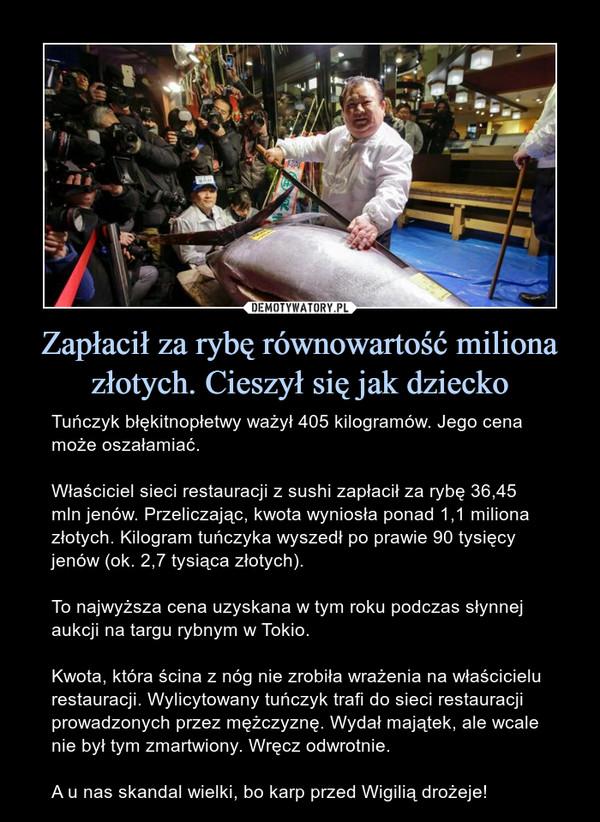Zapłacił za rybę równowartość miliona złotych. Cieszył się jak dziecko – Tuńczyk błękitnopłetwy ważył 405 kilogramów. Jego cena może oszałamiać.Właściciel sieci restauracji z sushi zapłacił za rybę 36,45 mln jenów. Przeliczając, kwota wyniosła ponad 1,1 miliona złotych. Kilogram tuńczyka wyszedł po prawie 90 tysięcy jenów (ok. 2,7 tysiąca złotych).To najwyższa cena uzyskana w tym roku podczas słynnej aukcji na targu rybnym w Tokio.Kwota, która ścina z nóg nie zrobiła wrażenia na właścicielu restauracji. Wylicytowany tuńczyk trafi do sieci restauracji prowadzonych przez mężczyznę. Wydał majątek, ale wcale nie był tym zmartwiony. Wręcz odwrotnie.A u nas skandal wielki, bo karp przed Wigilią drożeje!
