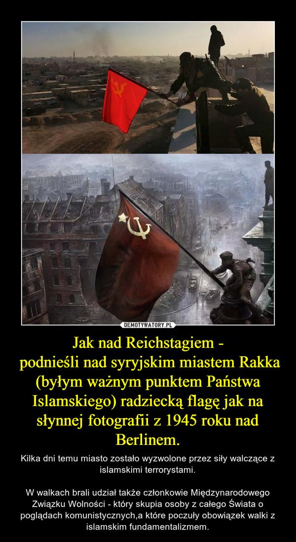 Jak nad Reichstagiem - podnieśli nad syryjskim miastem Rakka (byłym ważnym punktem Państwa Islamskiego) radziecką flagę jak na słynnej fotografii z 1945 roku nad Berlinem. – Kilka dni temu miasto zostało wyzwolone przez siły walczące z islamskimi terrorystami.W walkach brali udział także członkowie Międzynarodowego Związku Wolności - który skupia osoby z całego Świata o poglądach komunistycznych,a które poczuły obowiązek walki z islamskim fundamentalizmem.