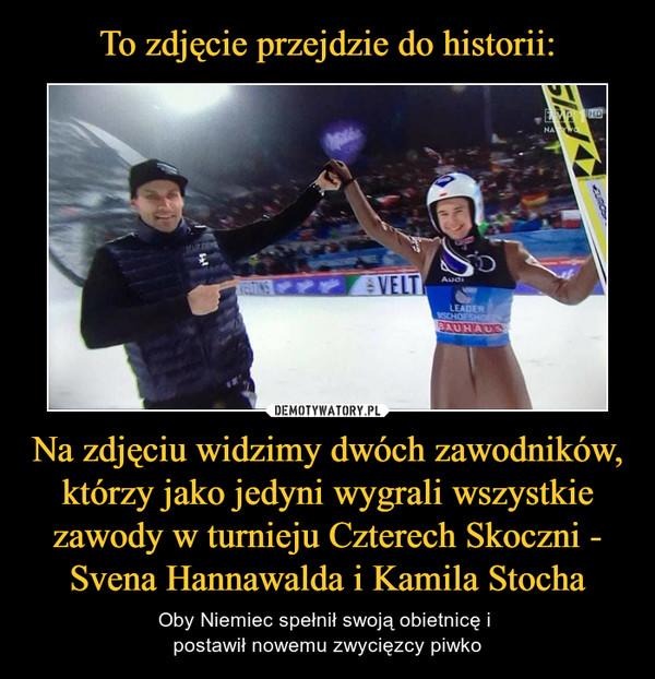 Na zdjęciu widzimy dwóch zawodników, którzy jako jedyni wygrali wszystkie zawody w turnieju Czterech Skoczni - Svena Hannawalda i Kamila Stocha – Oby Niemiec spełnił swoją obietnicę i postawił nowemu zwycięzcy piwko