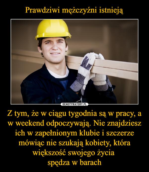 1d91a8801138a6 Prawdziwi mężczyźni istnieją Z tym, że w ciągu tygodnia są w pracy, a w  weekend odpoczywają. Nie znajdziesz ich w zapełnionym klubie i szczerze  mówiąc nie ...