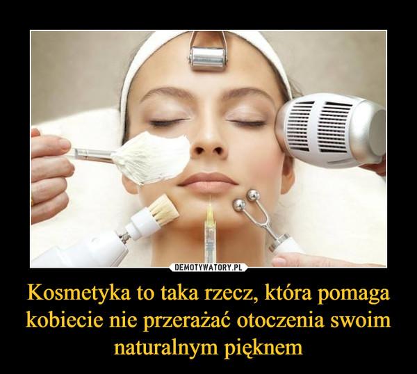 Kosmetyka to taka rzecz, która pomaga kobiecie nie przerażać otoczenia swoim naturalnym pięknem –