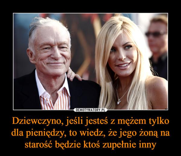 Dziewczyno, jeśli jesteś z mężem tylko dla pieniędzy, to wiedz, że jego żoną na starość będzie ktoś zupełnie inny –