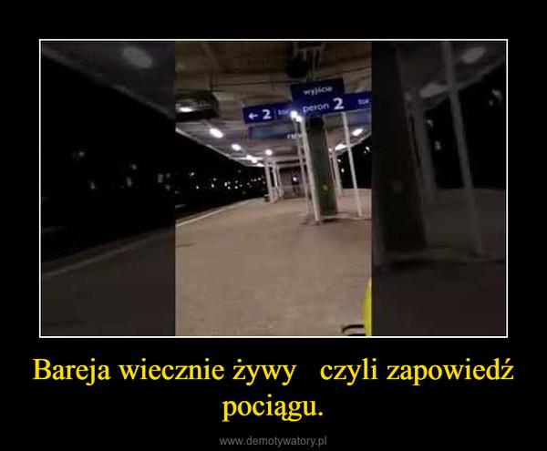 Bareja wiecznie żywy   czyli zapowiedź pociągu. –