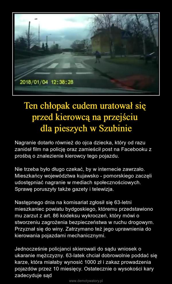Ten chłopak cudem uratował się przed kierowcą na przejściu dla pieszych w Szubinie – Nagranie dotarło również do ojca dziecka, który od razu zaniósł film na policję oraz zamieścił post na Facebooku z prośbą o znalezienie kierowcy tego pojazdu.Nie trzeba było długo czekać, by w internecie zawrzało. Mieszkańcy województwa kujawsko - pomorskiego zaczęli udostępniać nagranie w mediach społecznościowych. Sprawę poruszyły także gazety i telewizja.Następnego dnia na komisariat zgłosił się 63-letni mieszkaniec powiatu bydgoskiego, któremu przedstawiono mu zarzut z art. 86 kodeksu wykroczeń, który mówi o stworzeniu zagrożenia bezpieczeństwa w ruchu drogowym. Przyznał się do winy. Zatrzymano też jego uprawnienia do kierowania pojazdami mechanicznymi.Jednocześnie policjanci skierowali do sądu wniosek o ukaranie mężczyzny. 63-latek chciał dobrowolnie poddać się karze, która miałaby wynosić 1000 zł i zakaz prowadzenia pojazdów przez 10 miesięcy. Ostatecznie o wysokości kary zadecyduje sąd