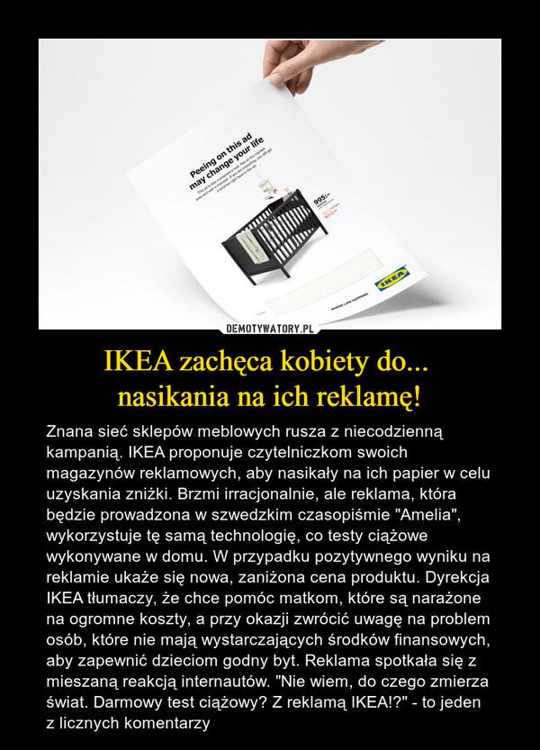 """IKEA zachęca kobiety do... nasikania na ich reklamę! – Znana sieć sklepów meblowych rusza z niecodzienną kampanią. IKEA proponuje czytelniczkom swoich magazynów reklamowych, aby nasikały na ich papier w celu uzyskania zniżki. Brzmi irracjonalnie, ale reklama, która będzie prowadzona w szwedzkim czasopiśmie """"Amelia"""", wykorzystuje tę samą technologię, co testy ciążowe wykonywane w domu. W przypadku pozytywnego wyniku na reklamie ukaże się nowa, zaniżona cena produktu. Dyrekcja IKEA tłumaczy, że chce pomóc matkom, które są narażone na ogromne koszty, a przy okazji zwrócić uwagę na problem osób, które nie mają wystarczających środków finansowych, aby zapewnić dzieciom godny byt. Reklama spotkała się z mieszaną reakcją internautów. """"Nie wiem, do czego zmierza świat. Darmowy test ciążowy? Z reklamą IKEA!?"""" - to jeden z licznych komentarzy"""
