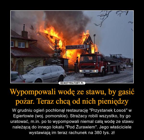 """Wypompowali wodę ze stawu, by gasić pożar. Teraz chcą od nich pieniędzy – W grudniu ogień pochłonął restaurację """"Przystanek Łosoś"""" w Egiertowie (woj. pomorskie). Strażacy robili wszystko, by go uratować, m.in. po to wypompowali niemal całą wodę ze stawu należącą do innego lokalu """"Pod Żurawiem"""". Jego właściciele wystawiają im teraz rachunek na 380 tys. zł"""