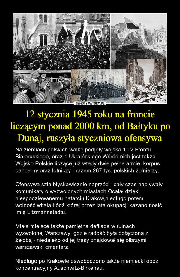 12 stycznia 1945 roku na froncie liczącym ponad 2000 km, od Bałtyku po Dunaj, ruszyła styczniowa ofensywa – Na ziemiach polskich walkę podjęły wojska 1 i 2 Frontu Białoruskiego, oraz 1 Ukraińskiego.Wśród nich jest także Wojsko Polskie liczące już wtedy dwie pełne armie, korpus pancerny oraz lotniczy - razem 287 tys. polskich żołnierzy.Ofensywa szła błyskawicznie naprzód - cały czas napływały komunikaty o wyzwolonych miastach.Ocalał dzięki niespodziewanemu natarciu Kraków,niedługo potem wolność witała Łódź której przez lata okupacji kazano nosić imię Litzmannstadtu.Miała miejsce także pamiętna defilada w ruinach wyzwolonej Warszawy  gdzie radość była połączona z żałobą - niedaleko od jej trasy znajdował się olbrzymi warszawski cmentarz.Niedługo po Krakowie oswobodzono także niemiecki obóz koncentracyjny Auschwitz-Birkenau.